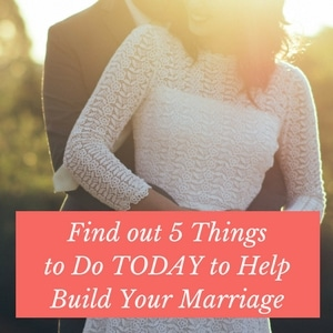 Find out 5 Things to Do TODAY to Help Build Your Marriage!