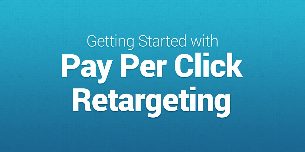 Getting Started with Pay Per Click Retargeting