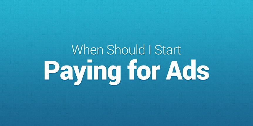When should I start paying for ads?
