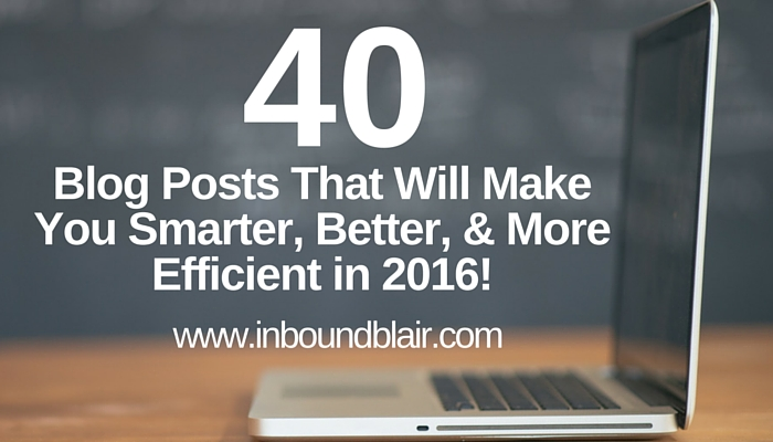 40 Blog Posts That Will Make You Smarter, Better & More Efficient in 2016