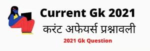 Current Gk 2021, करंट अफेयर्स प्रश्नावली Gk Current Affairs 2021