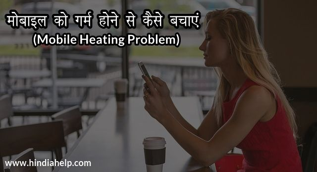 Mobile Phone गर्म होने के कारण Mobile Heating Problem से कैसे बचे