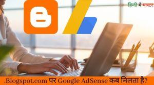 Read more about the article .Blogspot.com पर Google AdSense Approval कब मिलता है?