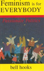 Feminism Is for Everybody: Passionate Politics - Bell Hooks.