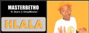 Master Betho – Hlala feat. Skaro & DeepMaster Mp3 Download Fakaza