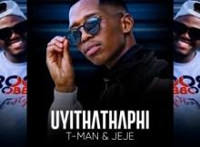 T-Man & Jeje – Uyithathaphi Mp3 Download Fakaza
