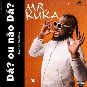 Mr Kuka Dá Ou Não Dá Mp3 Download Fakaza
