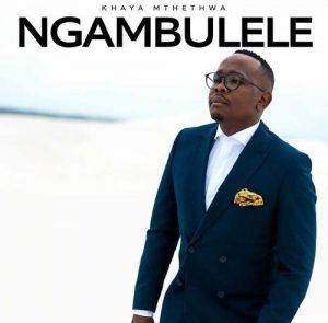 Khaya Mthethwa – Ngambulele Mp3 Download Fakaza