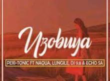 Pexi Tonic ft Lungile Uzobuya Mp3 Download Fakaza | 2021 New Songs
