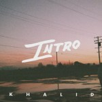 Khalid – Intro (LYRICS)
