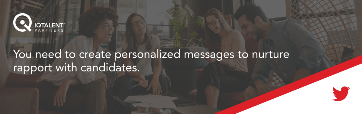 You need to create personalized messages to nurture rapport with candidates.