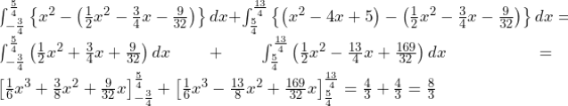 \int_{-\frac{3}{4}}^{\frac{5}{4}}\left\{x^2-\left(\frac{1}{2}x^2-\frac{3}{4}x-\frac{9}{32}\right)\right\}dx+\int_{\frac{5}{4}}^{\frac{13}{4}}\left\{\left(x^2-4x+5\right)-\left(\frac{1}{2}x^2-\frac{3}{4}x-\frac{9}{32}\right)\right\}dx=\int_{-\frac{3}{4}}^{\frac{5}{4}}\left(\frac{1}{2}x^2+\frac{3}{4}x+\frac{9}{32}\right)dx+\int_{\frac{5}{4}}^{\frac{13}{4}}\left(\frac{1}{2}x^2-\frac{13}{4}x+\frac{169}{32}\right)dx=\left[\frac{1}{6}x^3+\frac{3}{8}x^2+\frac{9}{32}x\right]_{-\frac{3}{4}}^{\frac{5}{4}}+\left[\frac{1}{6}x^3-\frac{13}{8}x^2+\frac{169}{32}x\right]_{\frac{5}{4}}^{\frac{13}{4}}=\frac{4}{3}+\frac{4}{3}=\frac{8}{3}