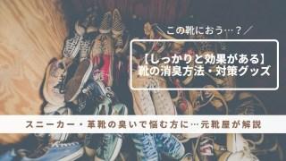 【この靴におう?】となる前に…スニーカー・革靴・ブーツの効果的な消臭方法・臭い対策グッズを元靴屋が紹介・アイキャッチ画像