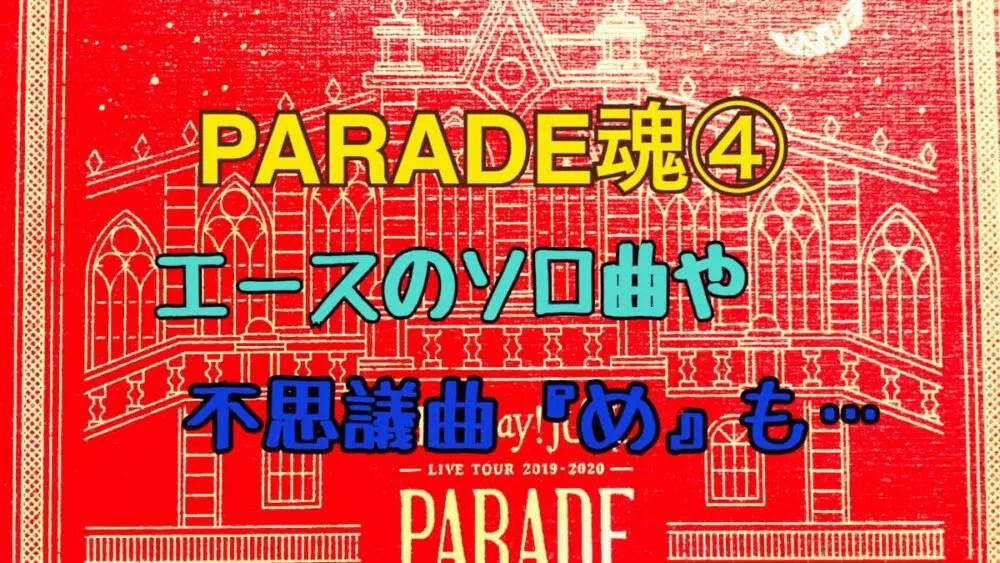 PARADE魂感想4 エースのソロ曲や『め』