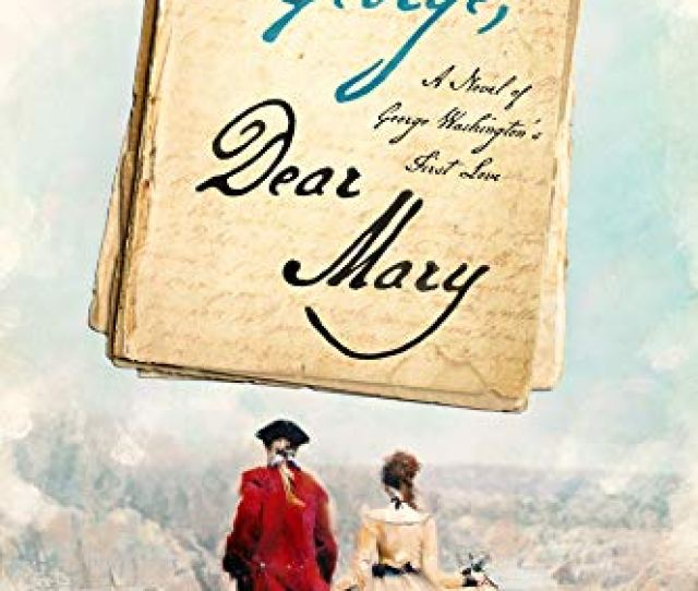 Dear George Dear Mary A Novel Of George Washingtons First Love