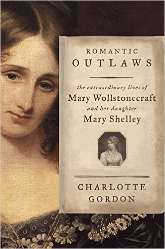 Romantic Outlaws: The Extraordinary Lives of Mary Wollstonecraft and her Daughter Mary Shelley by C