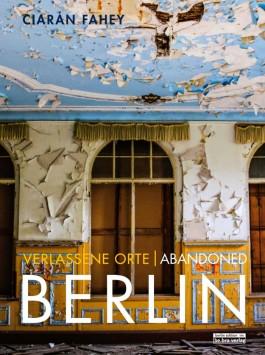 Verlassene Orte  Abandoned Berlin - Ciaràn Fahey
