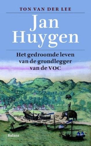 Jan Huygen. Het gedroomde leven van de grondlegger van de VOC