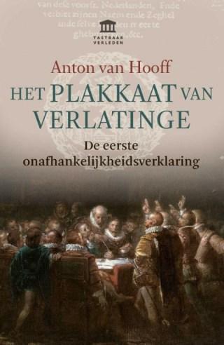 Het Plakkaat van Verlatinge De eerste onafhankelijkheidsverklaring - Anton van Hooff