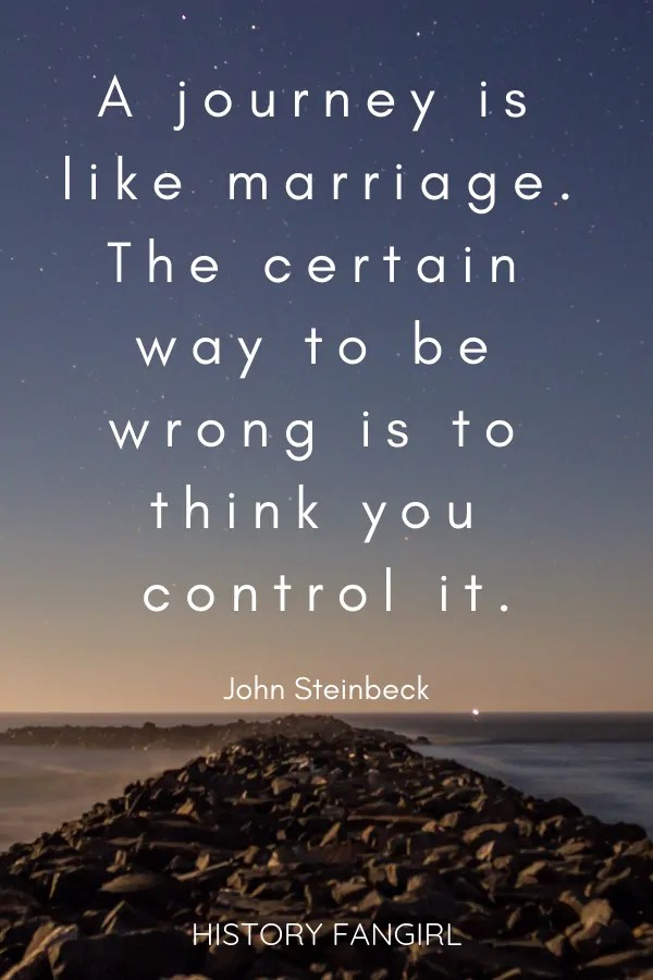 A journey is like marriage. The certain way to be wrong is to think you control it. John Steinbeck marriage travel quotes