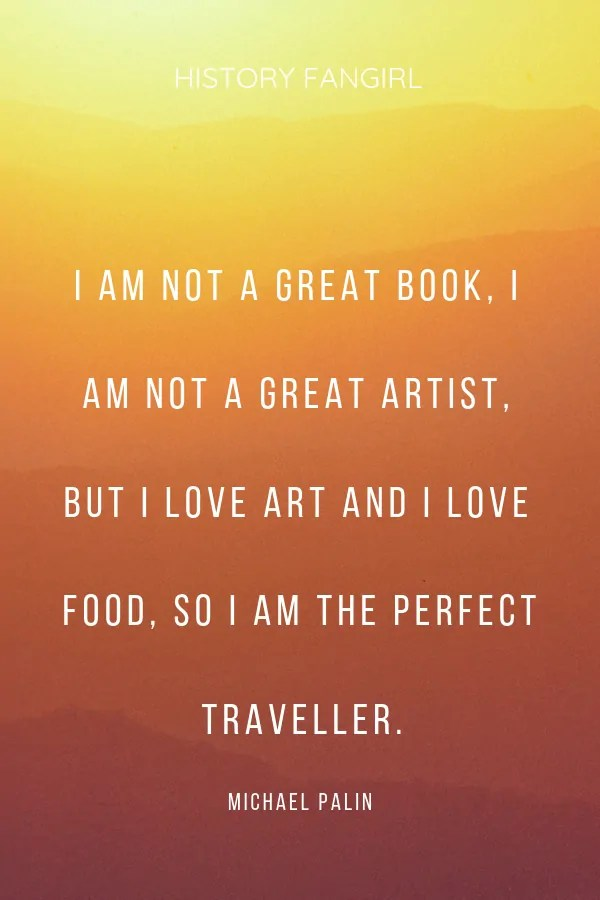 I am not a great book, I am not a great artist, but I love art and I love food, so I am the perfect traveller. Michael Palin travel and food quotes