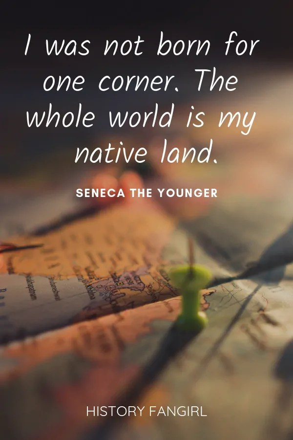 I was not born for one corner. The whole world is my native land. Seneca the Younger world travel quote