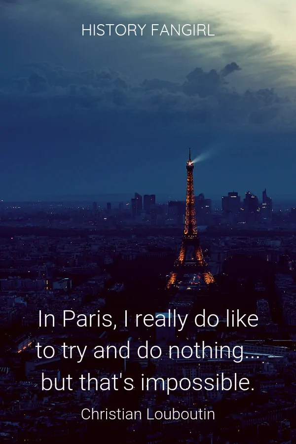 In Paris, I really do like to try and do nothing... but that's impossible. Christian Louboutin quote about Paris