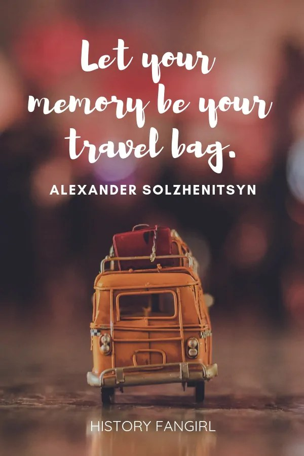 Let your memory be your travel bag. Alexander Solzhenitsyn travel memory quote