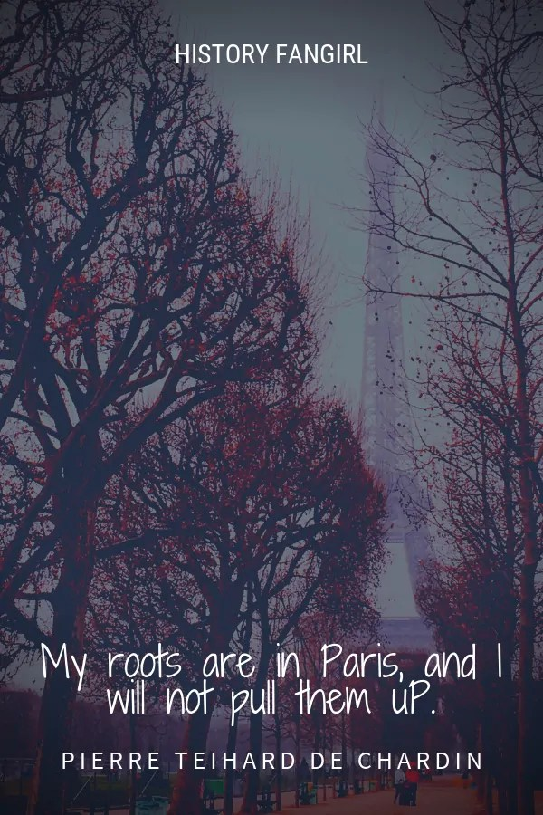 My roots are in Paris, and I will not pull them up. Pierre Teilhard de Chardin Paris travel quotes