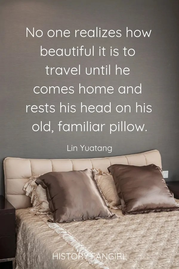 No one realizes how beautiful it is to travel until he comes home and rests his head on his old, familiar pillow. Lin Yutang travel quotes about coming home