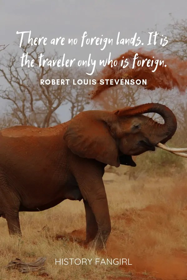 There are no foreign lands. It is the traveler only who is foreign. Robert Louis Stevenson