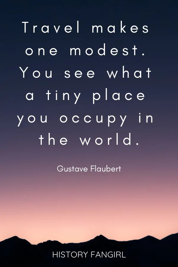Travel makes one modest. You see what a tiny place you occupy in the world. Gustave Flaubert travel quotes about changing