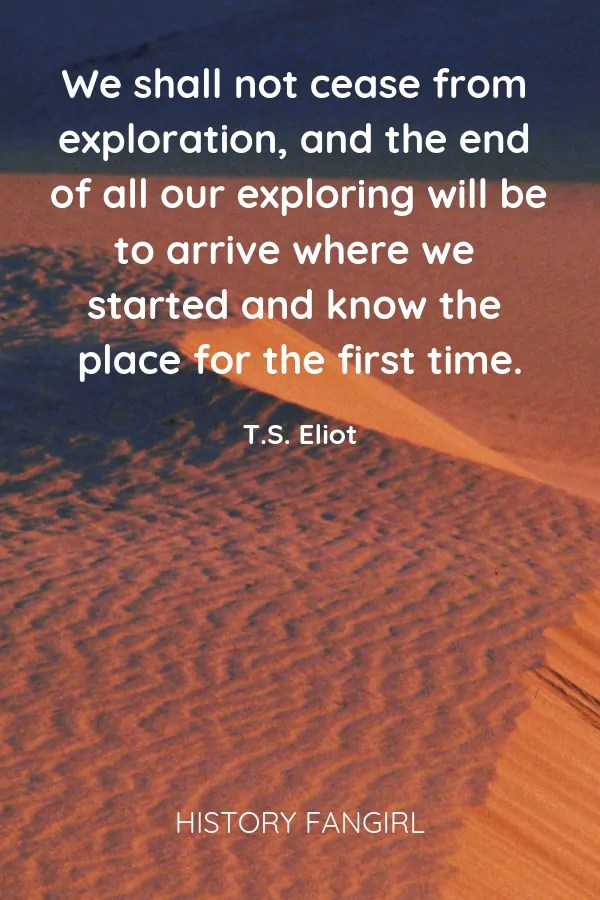 We shall not cease from exploration, and the end of all our exploring will be to arrive where we started and know the place for the first time.      T. S. Eliot travel quotes
