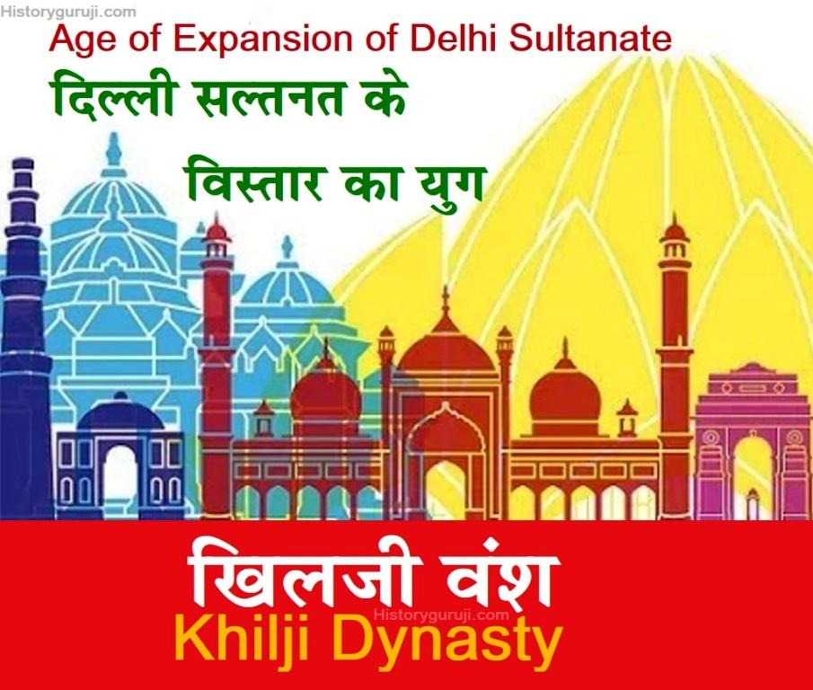 दिल्ली सल्तनत के विस्तार का युग : खिलजी वंश 1290-1320 ई. (Age of expansion of Delhi Sultanate : Khilji Dynasty 1290-1320 A.D.)