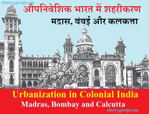 औपनिवेशिक भारत में शहरीकरण: मद्रास, बंबई और कलकत्ता (Urbanization in Colonial India: Madras, Bombay and Calcutta)