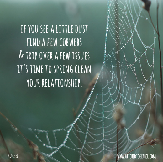 if you see a little dust find a few cobwebs & trip over a few issues it's time to spring clean your relationship.