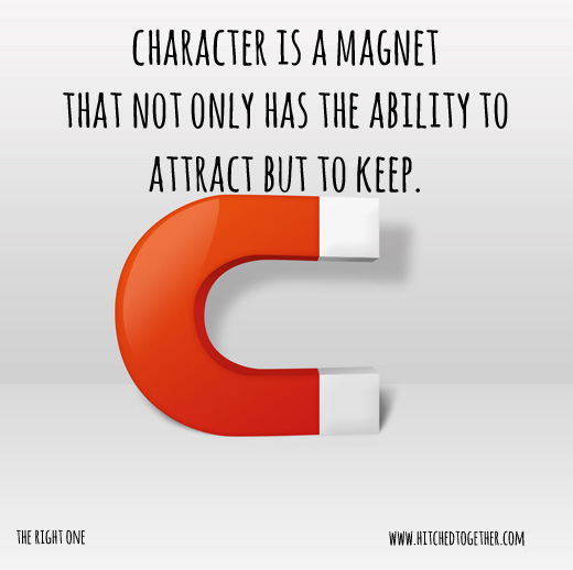 character is a magnet that not only has the ability to attract but to keep.