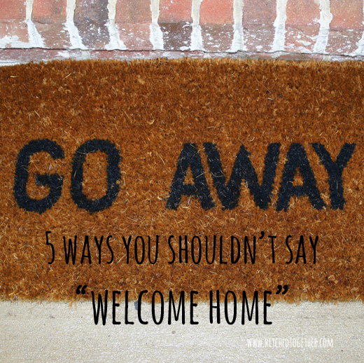"5 ways you shouldn't  say, ""Welcome home""!"