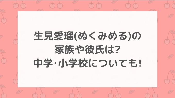 生見愛瑠(ぬくみめる)の家族や彼氏は?中学・小学校についても!
