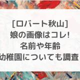 [ロバート秋山]娘の画像はコレ!名前や年齢・幼稚園についても調査!