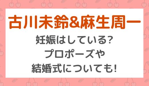 [古川未鈴&麻生周一]妊娠はしている?プロポーズや結婚式についても!