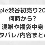 Apple渋谷初売り2020|何時から?混雑や福袋中身ネタバレ/内容まとめ!