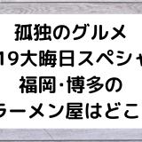 [孤独のグルメ/2019大晦日スペシャル]福岡・博多のラーメン屋はどこ?