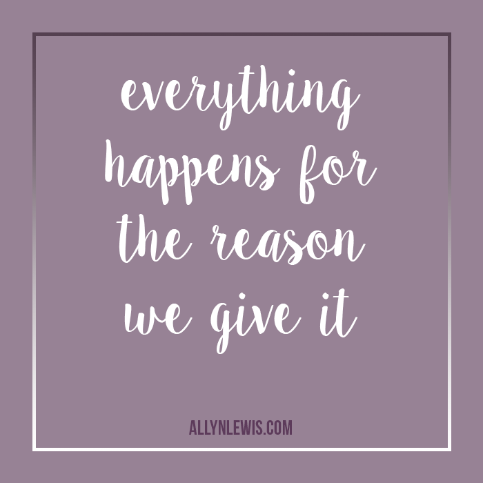 Everything happens for a reason that we get to select.