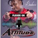 Flexer Gh – Badness(Attitude prod by Brainy Beatz)