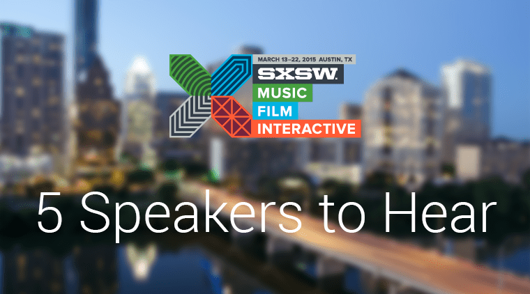 5 Speakers to Hear at SXSW 2015 Interactive