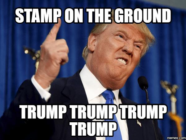 Stamp on the ground, Trump Trump Trump Trump!