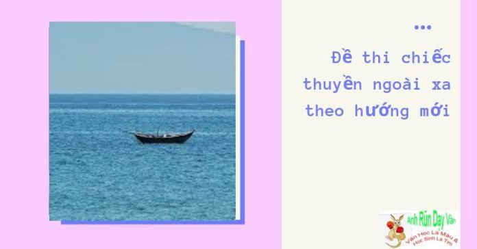 Đề thi chiếc thuyền ngoài xa theo hướng mới