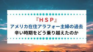 『HSP』 アメリカ在住アラフォー主婦の過去 辛い時期をどう乗り越えたのか