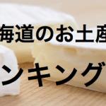 北海道お土産ランキング!新千歳空港で買える人気のお菓子や海産物は?
